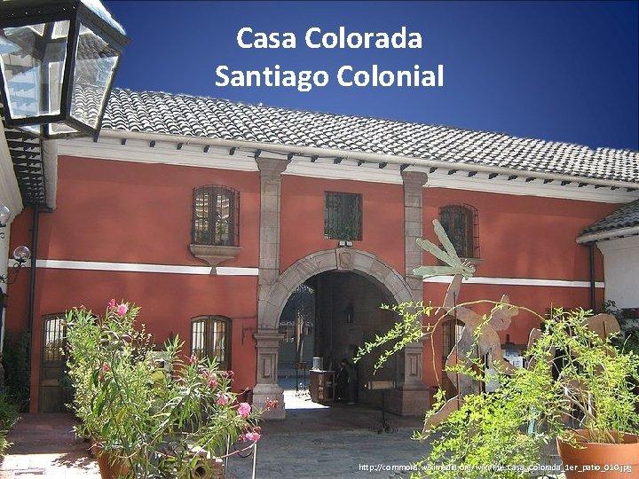 Casa Colorada Santiago Colonial http: //commons. wikimedia. org/wiki/File: Casa_Colorada_1 er_patio_010. jpg