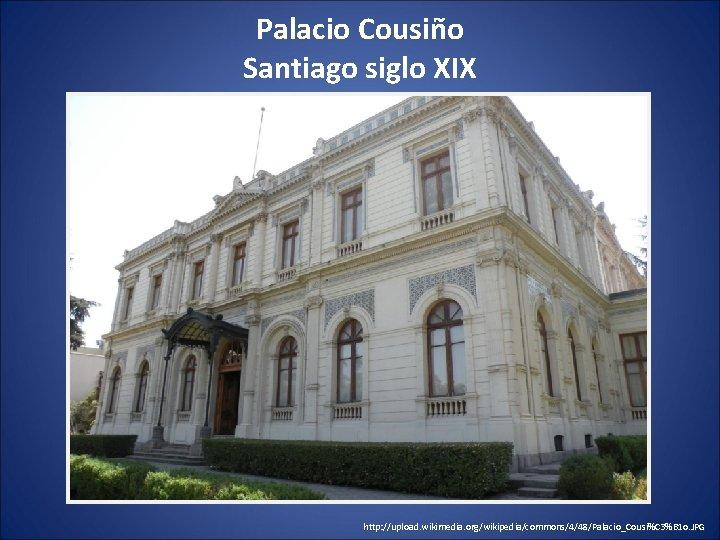 Palacio Cousiño Santiago siglo XIX http: //upload. wikimedia. org/wikipedia/commons/4/48/Palacio_Cousi%C 3%B 1 o. JPG