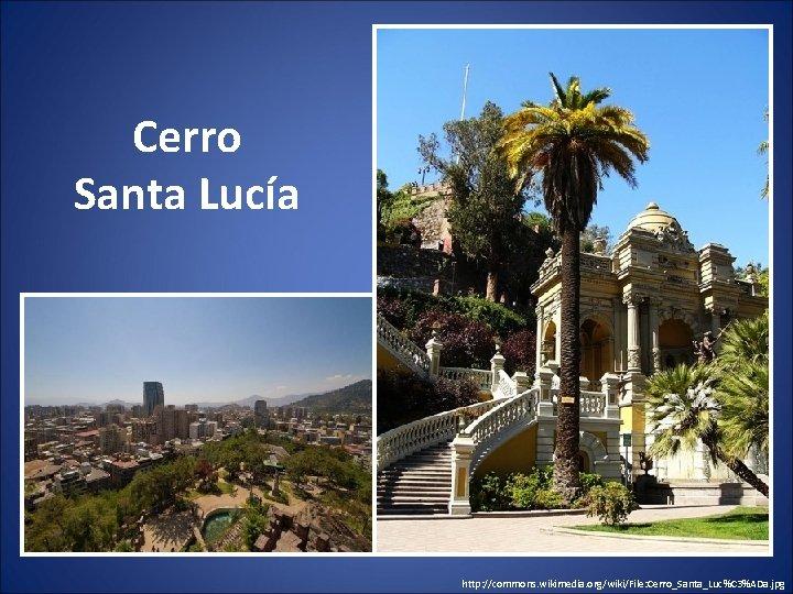 Cerro Santa Lucía http: //commons. wikimedia. org/wiki/File: Cerro_Santa_Luc%C 3%ADa. jpg