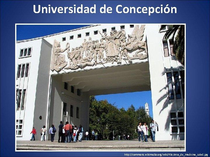 Universidad de Concepción http: //commons. wikimedia. org/wiki/File: Arco_de_Medicina_Ude. C. jpg