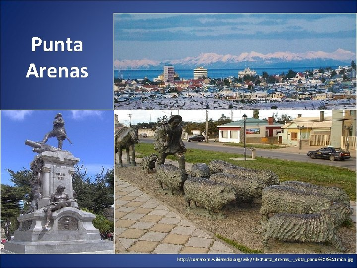 Punta Arenas http: //commons. wikimedia. org/wiki/File: Punta_Arenas_-_vista_panor%C 3%A 1 mica. jpg