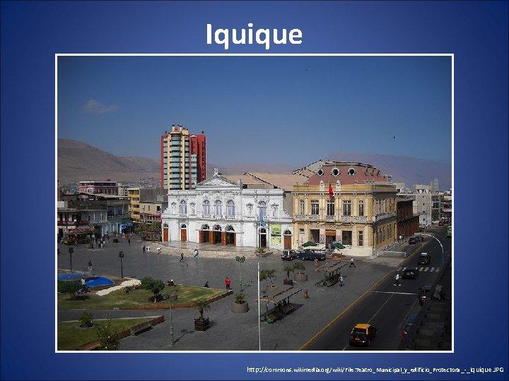 Iquique http: //commons. wikimedia. org/wiki/File: Teatro_Municipal_y_edificio_Protectora _-_Iquique. JPG