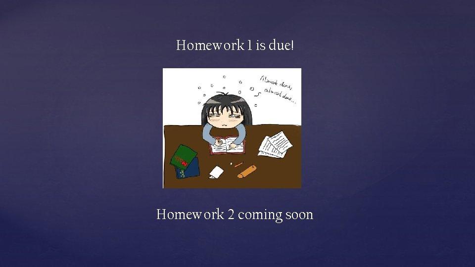 Homework 1 is due! Homework 2 coming soon