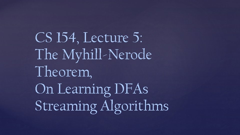CS 154, Lecture 5: The Myhill-Nerode Theorem, On Learning DFAs Streaming Algorithms