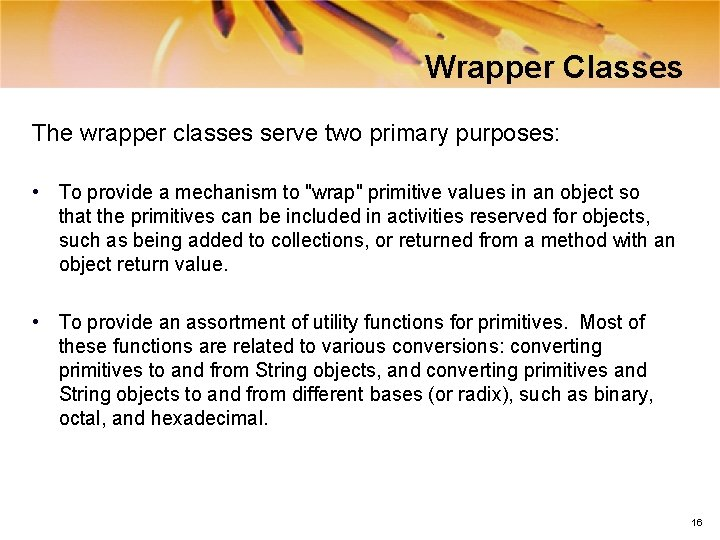 Wrapper Classes The wrapper classes serve two primary purposes: • To provide a mechanism