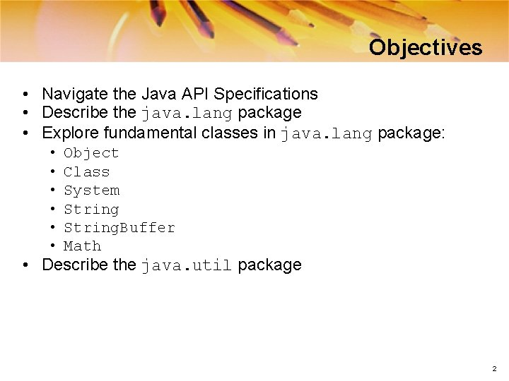 Objectives • Navigate the Java API Specifications • Describe the java. lang package •