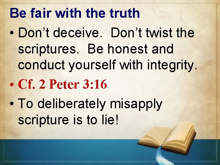 Be fair with the truth • Don't deceive. Don't twist the scriptures. Be honest