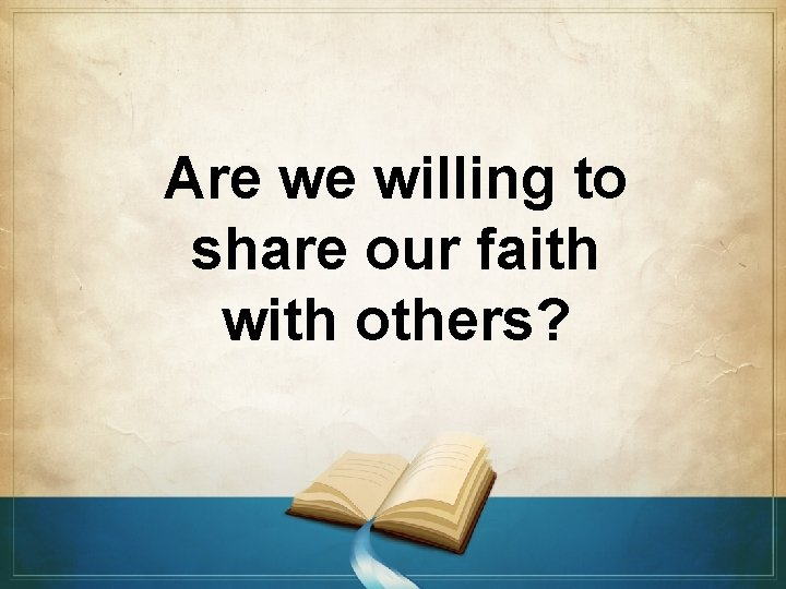 Are we willing to share our faith with others?