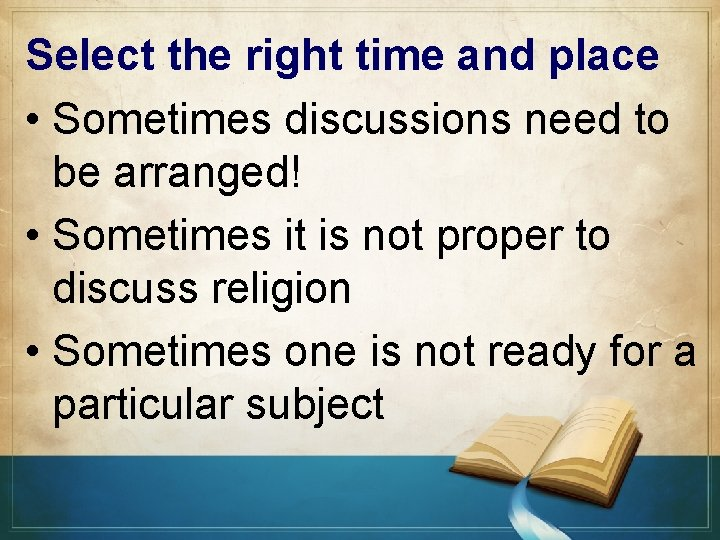 Select the right time and place • Sometimes discussions need to be arranged! •