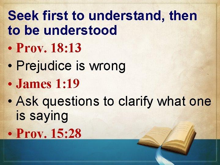 Seek first to understand, then to be understood • Prov. 18: 13 • Prejudice