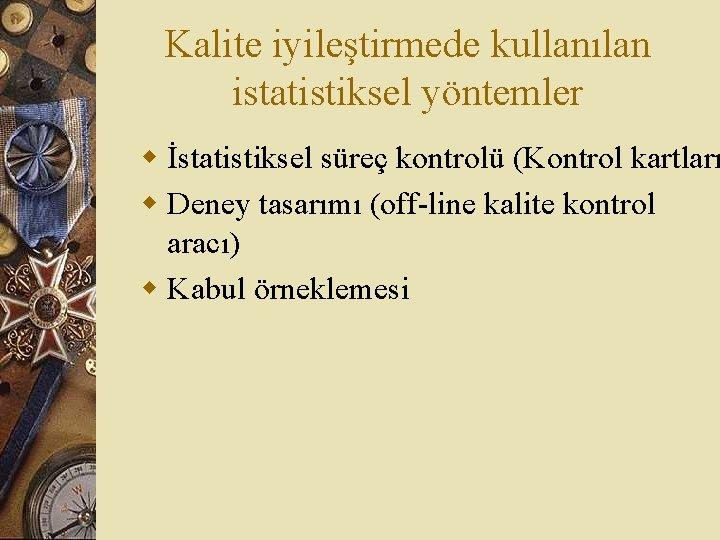 Kalite iyileştirmede kullanılan istatistiksel yöntemler w İstatistiksel süreç kontrolü (Kontrol kartları w Deney tasarımı