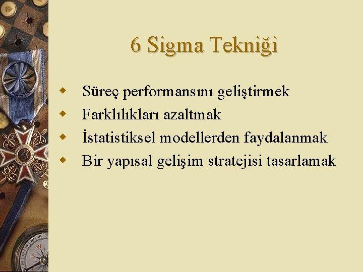 6 Sigma Tekniği w w Süreç performansını geliştirmek Farklılıkları azaltmak İstatistiksel modellerden faydalanmak Bir