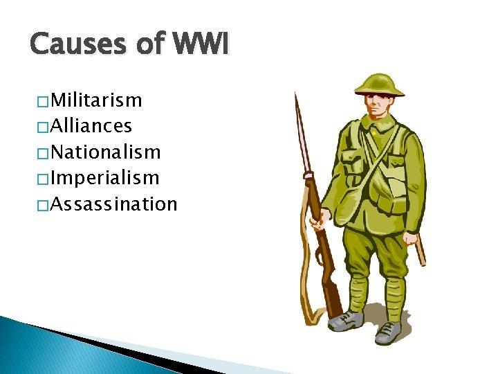 Causes of WWI � Militarism � Alliances � Nationalism � Imperialism � Assassination