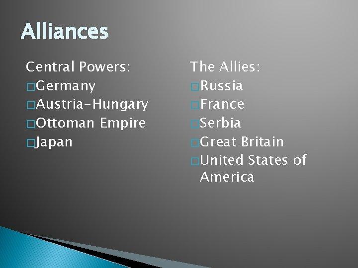 Alliances Central Powers: � Germany � Austria-Hungary � Ottoman Empire � Japan The Allies: