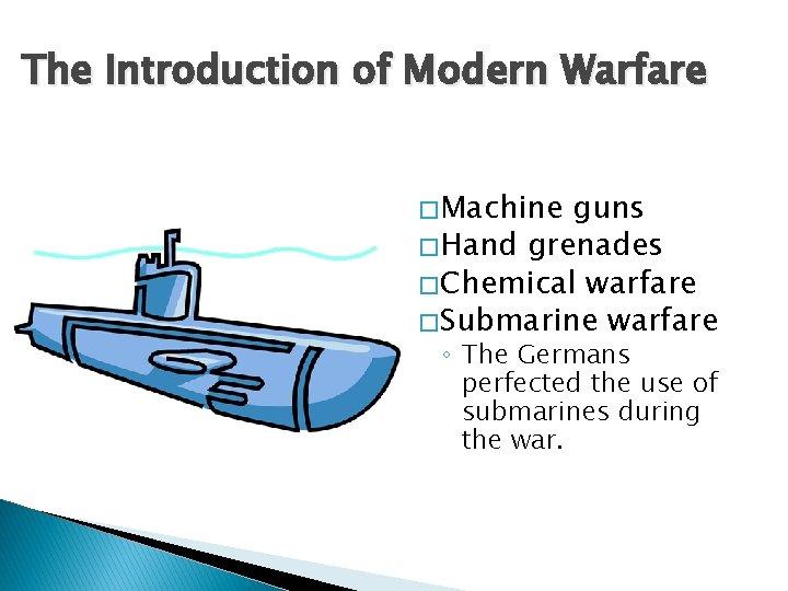 The Introduction of Modern Warfare � Machine guns � Hand grenades � Chemical warfare