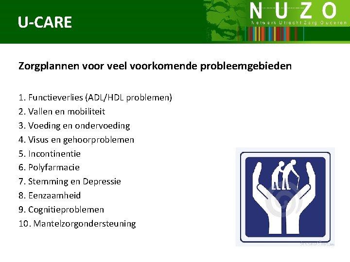 U-CARE Zorgplannen voor veel voorkomende probleemgebieden 1. Functieverlies (ADL/HDL problemen) 2. Vallen en mobiliteit