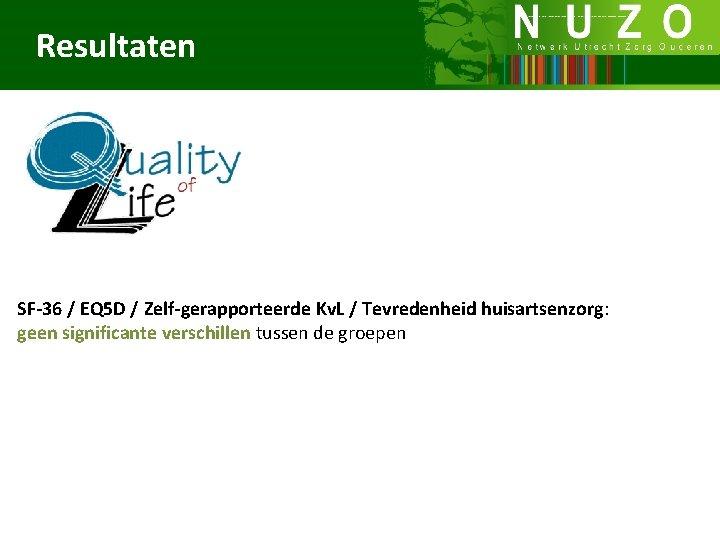 Resultaten SF-36 / EQ 5 D / Zelf-gerapporteerde Kv. L / Tevredenheid huisartsenzorg: geen