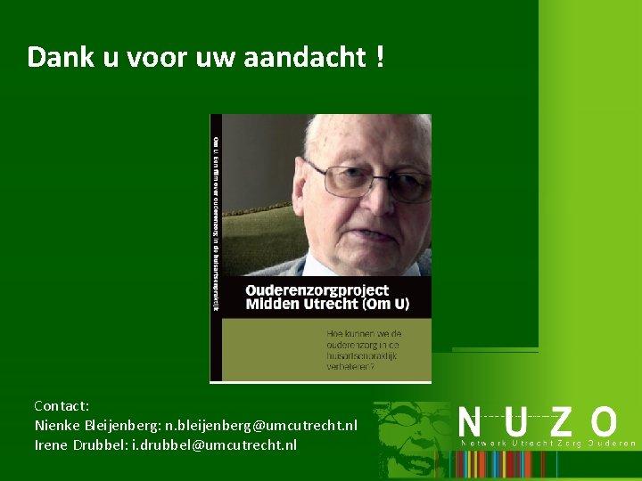 Dank u voor uw aandacht ! Contact: Nienke Bleijenberg: n. bleijenberg@umcutrecht. nl Irene Drubbel:
