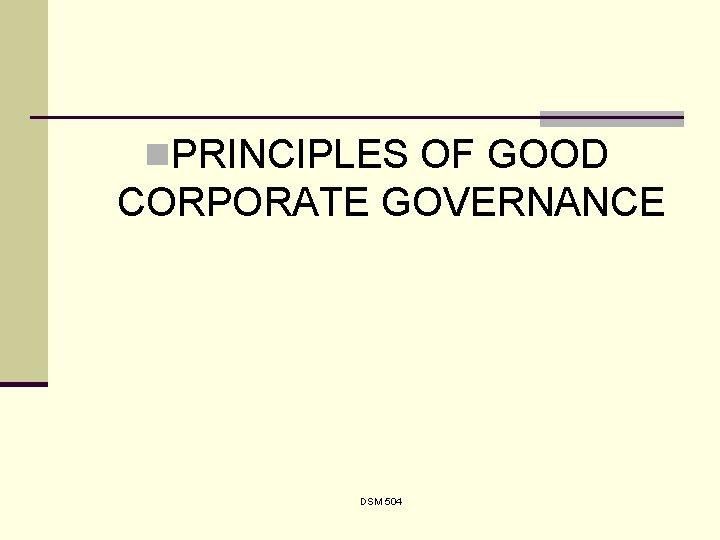 n. PRINCIPLES OF GOOD CORPORATE GOVERNANCE DSM 504