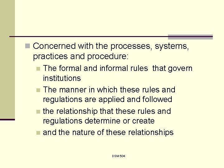 n Concerned with the processes, systems, practices and procedure: The formal and informal rules