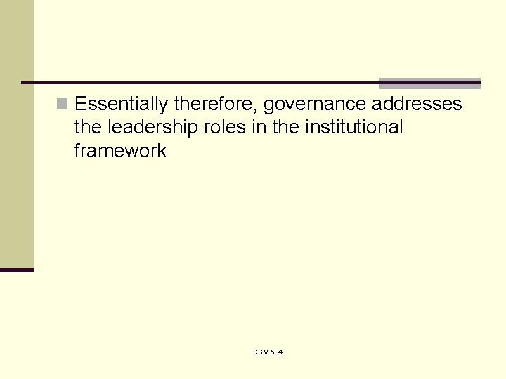n Essentially therefore, governance addresses the leadership roles in the institutional framework DSM 504