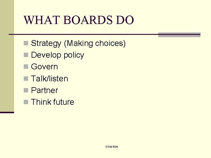 WHAT BOARDS DO n Strategy (Making choices) n Develop policy n Govern n Talk/listen