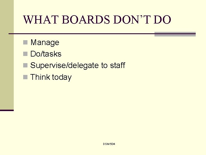 WHAT BOARDS DON'T DO n Manage n Do/tasks n Supervise/delegate to staff n Think