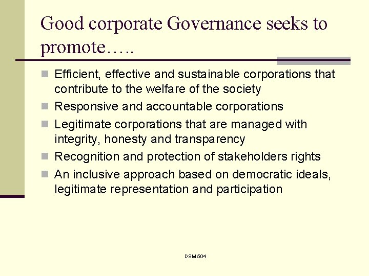 Good corporate Governance seeks to promote…. . n Efficient, effective and sustainable corporations that