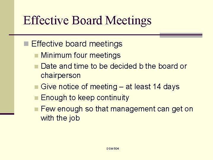 Effective Board Meetings n Effective board meetings n Minimum four meetings n Date and
