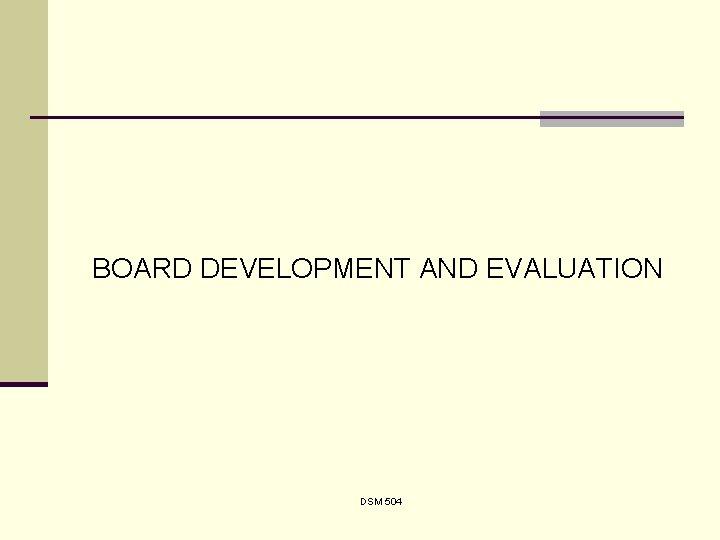 BOARD DEVELOPMENT AND EVALUATION DSM 504