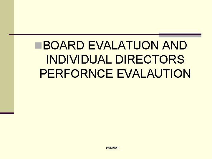 n. BOARD EVALATUON AND INDIVIDUAL DIRECTORS PERFORNCE EVALAUTION DSM 504