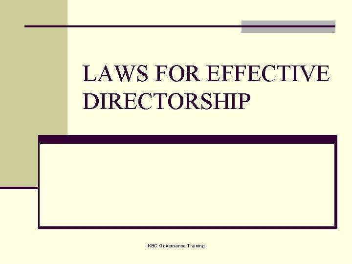 LAWS FOR EFFECTIVE DIRECTORSHIP KBC Governance Training