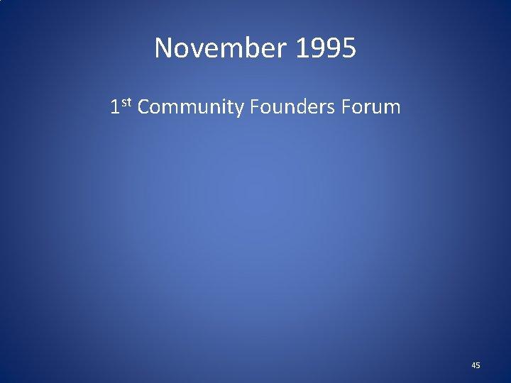 November 1995 1 st Community Founders Forum 45