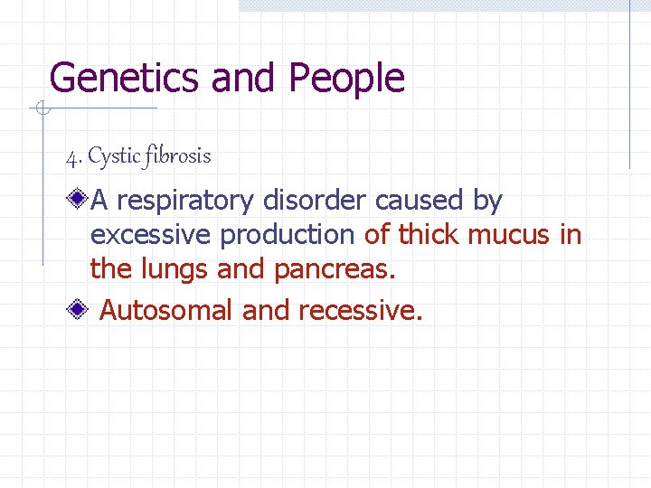 Genetics and People 4. Cystic fibrosis A respiratory disorder caused by excessive production of