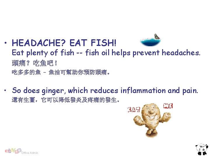 • HEADACHE? EAT FISH! Eat plenty of fish -- fish oil helps prevent
