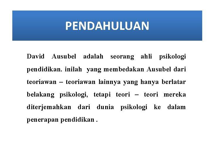 PENDAHULUAN David Ausubel adalah seorang ahli psikologi pendidikan. inilah yang membedakan Ausubel dari teoriawan