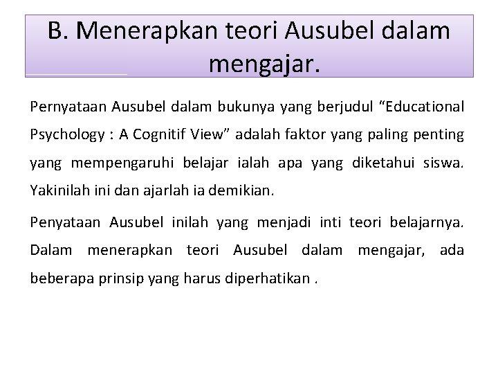 "B. Menerapkan teori Ausubel dalam mengajar. Pernyataan Ausubel dalam bukunya yang berjudul ""Educational Psychology"