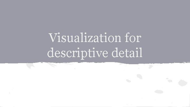 Visualization for descriptive detail
