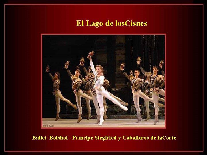 El Lago de los. Cisnes Ballet Bolshoi - Príncipe Siegfried y Caballeros de la.