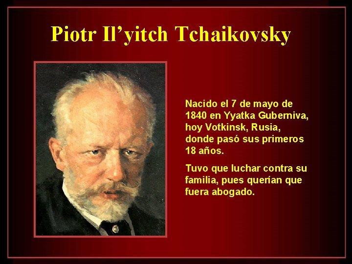 Piotr Il'yitch Tchaikovsky Nacido el 7 de mayo de 1840 en Yyatka Guberniva, hoy
