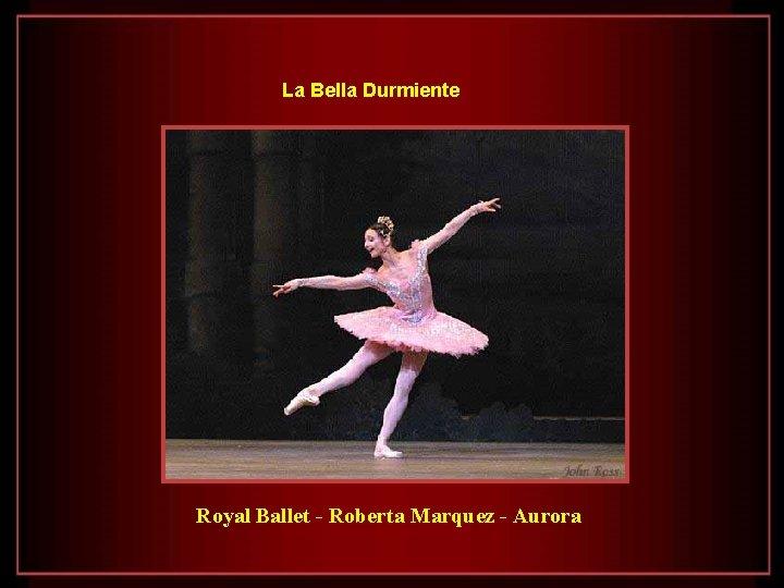 La Bella Durmiente Royal Ballet - Roberta Marquez - Aurora