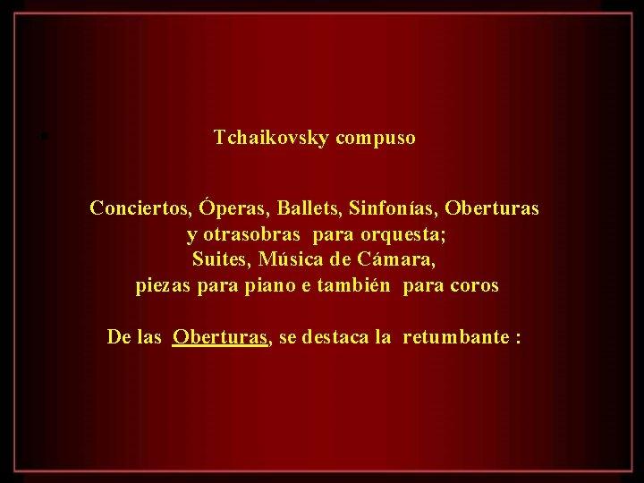 • Tchaikovsky compuso Conciertos, Óperas, Ballets, Sinfonías, Oberturas y otrasobras para orquesta; Suites,
