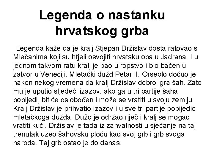 Legenda o nastanku hrvatskog grba Legenda kaže da je kralj Stjepan Držislav dosta ratovao