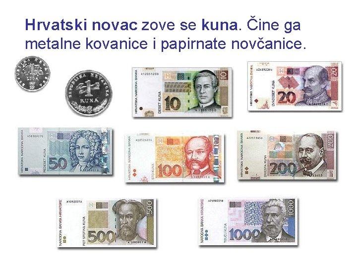 Hrvatski novac zove se kuna. Čine ga metalne kovanice i papirnate novčanice.