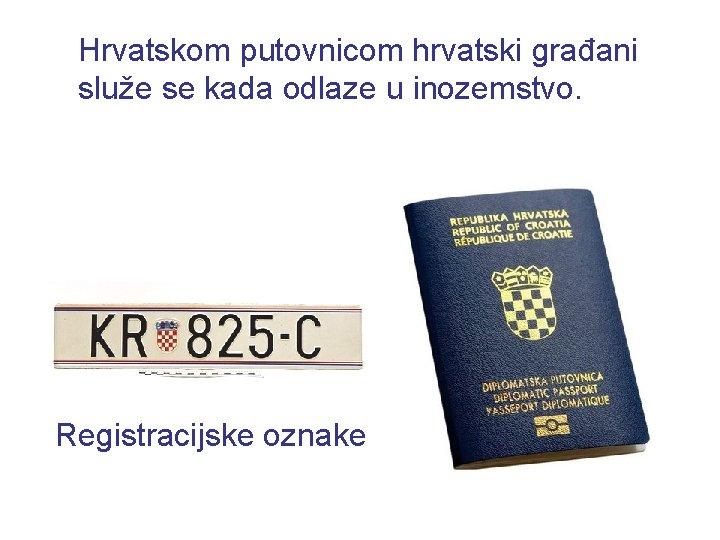 Hrvatskom putovnicom hrvatski građani služe se kada odlaze u inozemstvo. Registracijske oznake
