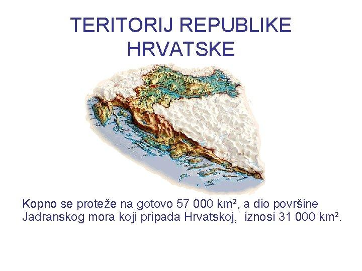 TERITORIJ REPUBLIKE HRVATSKE Kopno se proteže na gotovo 57 000 km², a dio površine