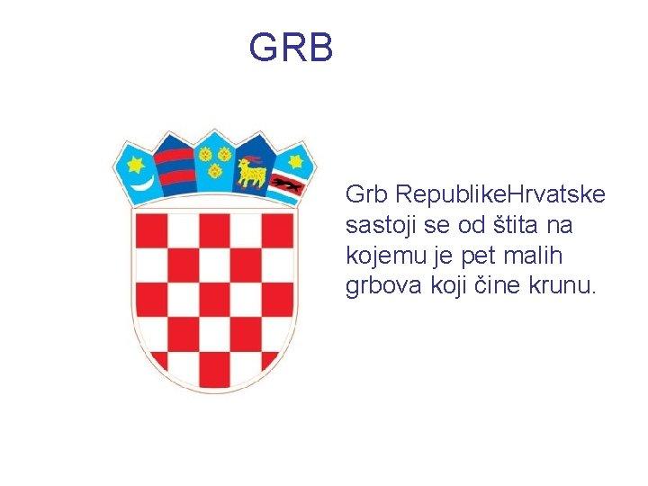 GRB Grb Republike. Hrvatske sastoji se od štita na kojemu je pet malih grbova