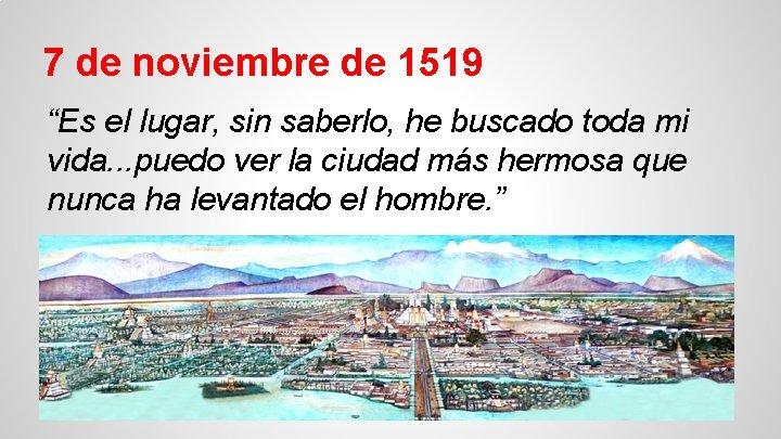 """7 de noviembre de 1519 """"Es el lugar, sin saberlo, he buscado toda mi"""