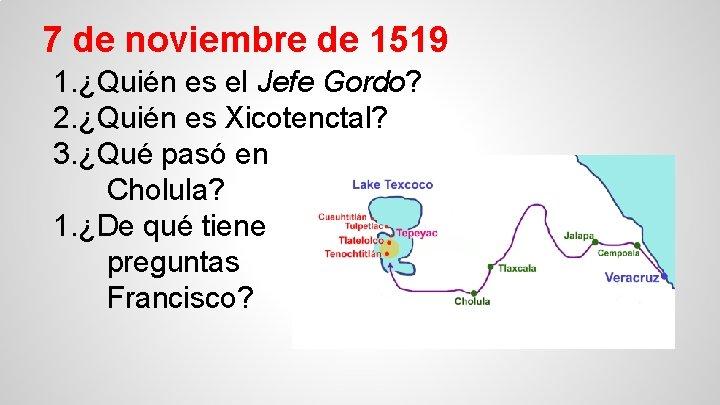 7 de noviembre de 1519 1. ¿Quién es el Jefe Gordo? 2. ¿Quién es