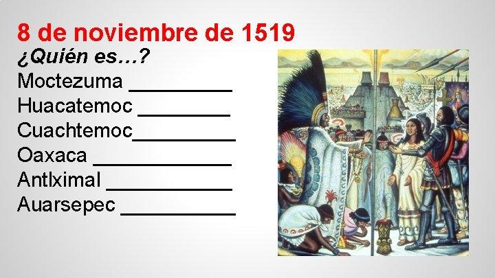 8 de noviembre de 1519 ¿Quién es…? Moctezuma _____ Huacatemoc ____ Cuachtemoc_____ Oaxaca ______